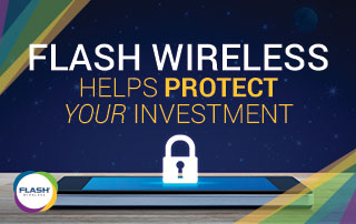 Flash Wireless Helps You Protect Your Investment